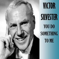 You Do Something to Me — Victor Silvester