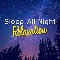 Sleep All Night Relaxation — All Night Sleep Songs to Help You Relax