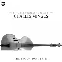 Charles Mingus - The Evolution Of An Artist — Charles Mingus