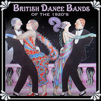 British Dance Bands of the 1920s — Jack Hylton, Spike Hughes, Jack Payne And His BBC Dance Orchestra, Jack Harris and His Grosvenor House Band, Bert Ralton And His Havana Band