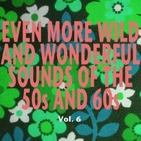 Even More Wild and Wonderful Sounds of the 50s and 60s, Vol. 6 — сборник
