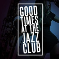 Good Times at the Jazz Club — Jazz Club, Smokey Jazz Club, Cool Jazz Music Club, Cool Jazz Music Club|Jazz Club|Smokey Jazz Club