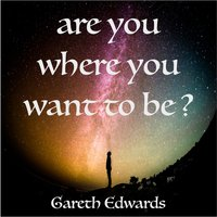 Are You Where You Want to Be? — Gareth Edwards
