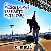 We're Down to Party With You — T-Maul