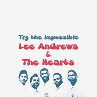 Try the Impossible — Lee Andrews, The Hearts, Lee Andrews | The Hearts