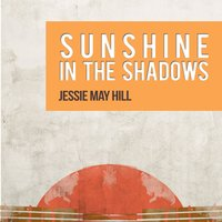 Sunshine in the Shadows — Jessie May Hill