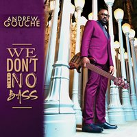 We Don't Need No Bass — Andrew Gouché