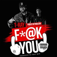 Fuck You (feat. Pablo Skywalkin) — T-Ray