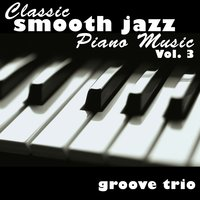 Classic Smooth Jazz Piano Music Vol. 3 — Groove Trio
