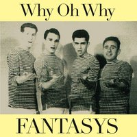 Why Oh Why — Fantasys