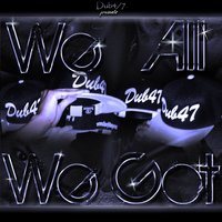 We All We Got — Dub4/7 Hustlaz