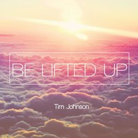 Be Lifted Up — Tim Johnson