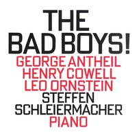The Bad Boys! — Steffen Schleiermacher, George Antheil, Henry Cowell, Leo Ornstein
