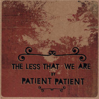 The Less That We Are — patient patient