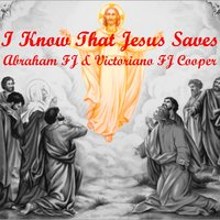 I Know That Jesus Saves — Victoriano F J Cooper, Abraham F J Cooper