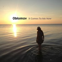 It Comes to Me Now — Oblomov
