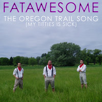 The Oregon Trail Song (My Titties is Sick) — Fatawesome