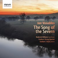"Ian Venables: ""The Song of the Severn"" - Song Cycles and Songs — Roderick Williams, Ian Venables, Carducci Quartet, Roderick Williams, Graham J Lloyd, Carducci Quartet, Graham J Lloyd"
