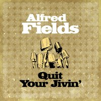 Quit Your Jivin' — Alfred Fields
