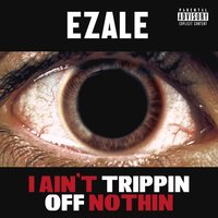 I Ain't Trippin off Nothin — Ezale