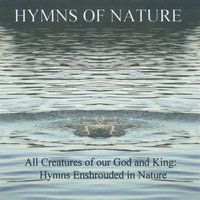 All Creatures of Our God and King: Hymns With a Nature Back Drop — Hymns of Nature