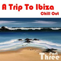 A Trip To Ibiza Chill Out, Part 3 — сборник