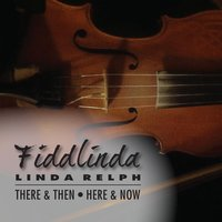 Fiddlinda: There & Then, Here & Now — Linda Relph