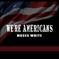 We're Americans — Moses White
