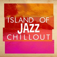 Island of Jazz Chillout — Islands in the sun, The Chillout Players, Jazz Piano Essentials, Islands In The Sun|Jazz Piano Essentials|The Chillout Players