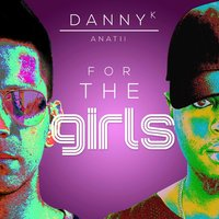 For the Girls — Danny K, Anatii