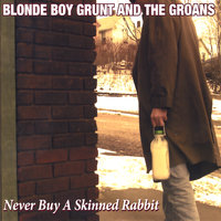 Never Buy A Skinned Rabbit — Blonde Boy Grunt and the Groans