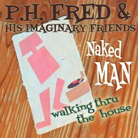 Naked Man Walking Thru the House — P.H. Fred & His Imaginary Friends