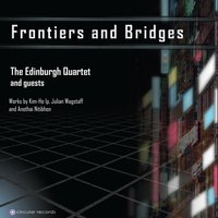 Frontiers and Bridges — The Edinburgh Quartet, James Lowe, The Edinburgh Quartet & Guests, Anothai Nitibhon, Kim-Ho Ip, Julian Wagstaff