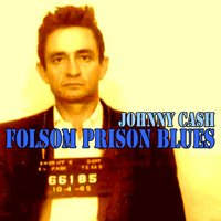 Folsom Prison Blues — Johnny Cash, Johnny Cash and Johnny Cash