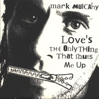 Love's the Only Thing That Shuts Me Up — Mark Mulcahy