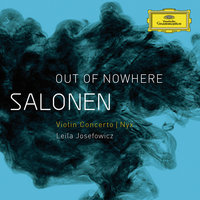 "Salonen: ""Out Of Nowhere"" - Violin Concerto; Nyx — Esa-Pekka Salonen, Finnish Radio Symphony Orchestra, Leila Josefowicz"