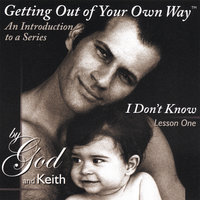 "Getting Out of Your Own Way ""An Introduction to a Series and I Don't Know, Lesson One — By God and Keith"