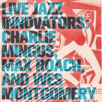 Live Jazz Innovators: Charlie Mingus, Max Roach, and Wes Montgomery — сборник