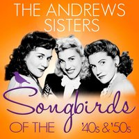 Songbirds of the 40's & 50's - The Andrews Sisters — The Andrews Sisters