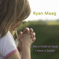 EFY: I am a Child of God/ I Have a Savior — Ryan Maag