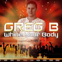 Whine your body — Greg B