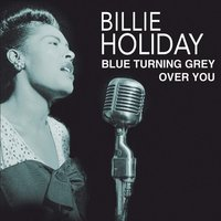 Blue Turning Grey Over You — Billie Holiday