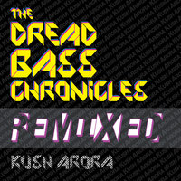 The Dread Bass Chronicles Remixed — Kush Arora