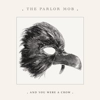 And You Were A Crow — The Parlor Mob