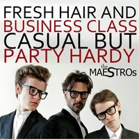 Fresh Hair and Business Class Casual but Party Hardy — The Maestros