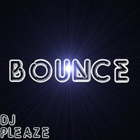 Bounce — DJ Pleaze