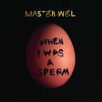 When I Was A Sperm — Master Wel