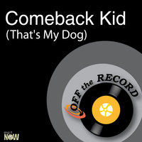 Comeback Kid (That's My Dog) — Off The Record