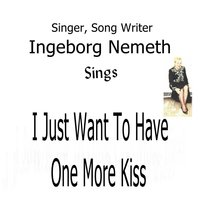 I Just Want to Have One More Kiss — Ingeborg Nemeth