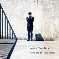 Take Me in Your Arms — Austin Nash Park